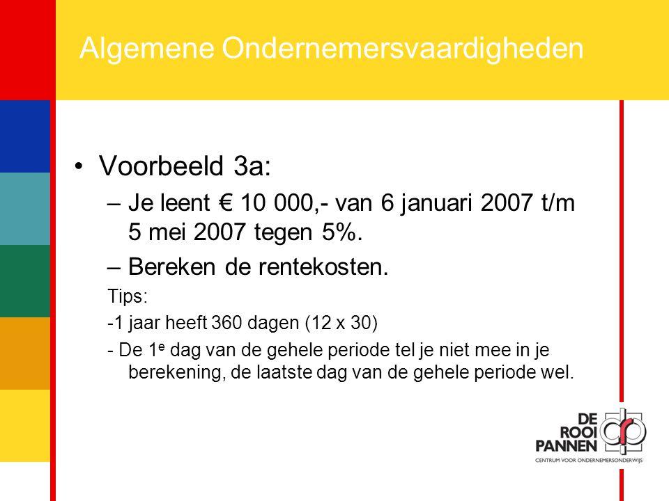 15 Algemene Ondernemersvaardigheden Voorbeeld 3a: –Je leent € 10 000,- van 6 januari 2007 t/m 5 mei 2007 tegen 5%. –Bereken de rentekosten. Tips: -1 j