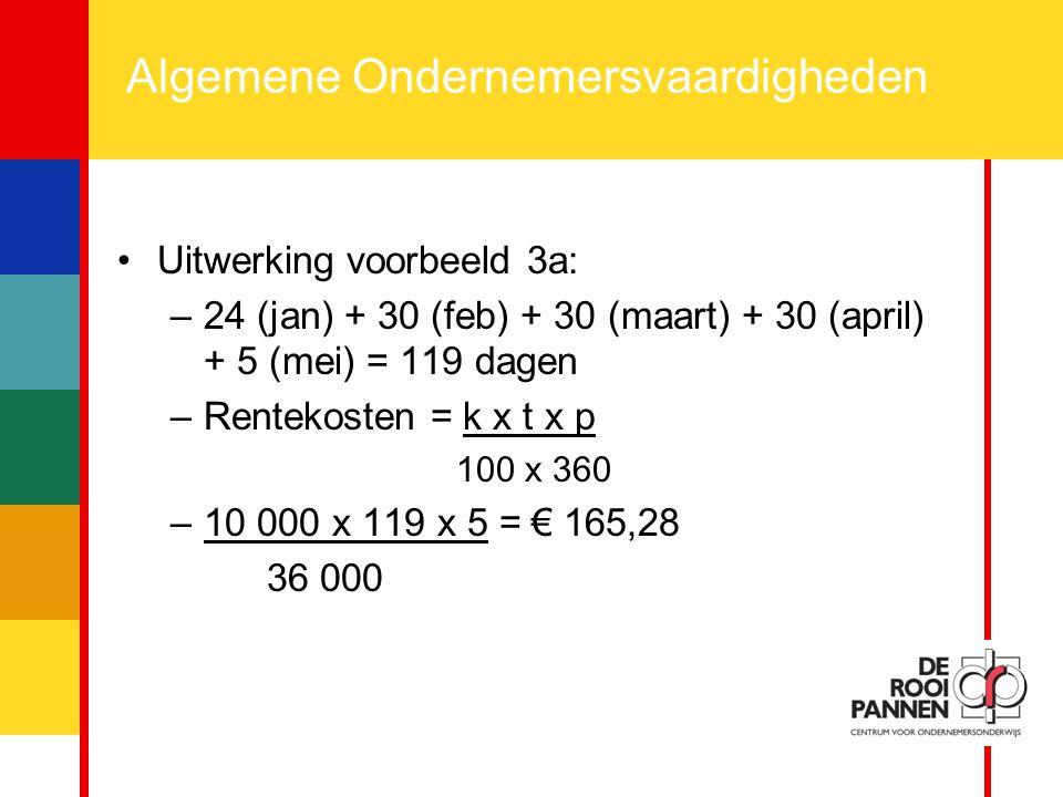 16 Algemene Ondernemersvaardigheden Uitwerking voorbeeld 3a: –24 (jan) + 30 (feb) + 30 (maart) + 30 (april) + 5 (mei) = 119 dagen –Rentekosten = k x t