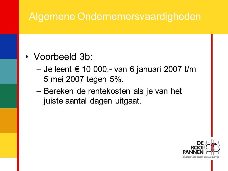 17 Algemene Ondernemersvaardigheden Voorbeeld 3b: –Je leent € 10 000,- van 6 januari 2007 t/m 5 mei 2007 tegen 5%. –Bereken de rentekosten als je van