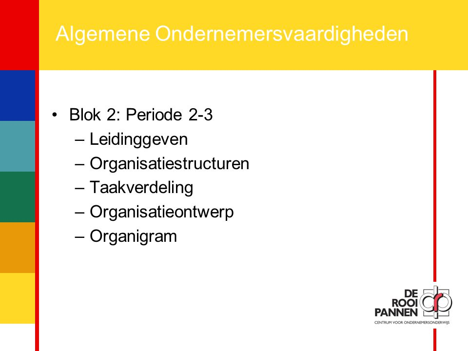 4 Algemene Ondernemersvaardigheden Blok 2: Periode 2-3 –Leidinggeven –Organisatiestructuren –Taakverdeling –Organisatieontwerp –Organigram