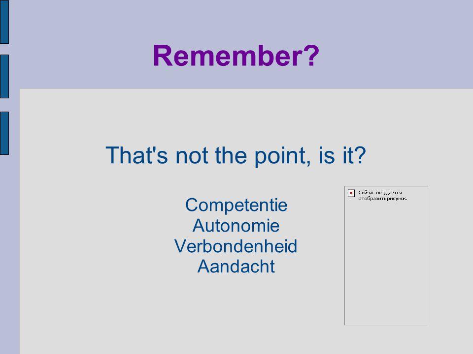 Remember? That's not the point, is it? Competentie Autonomie Verbondenheid Aandacht