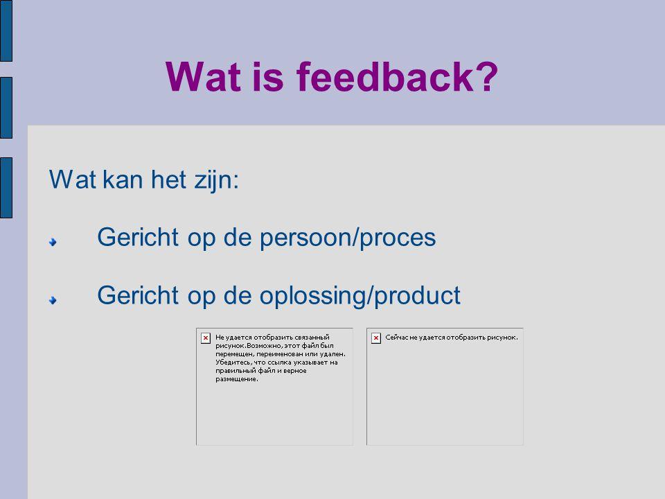Wat is feedback? Wat kan het zijn: Gericht op de persoon/proces Gericht op de oplossing/product