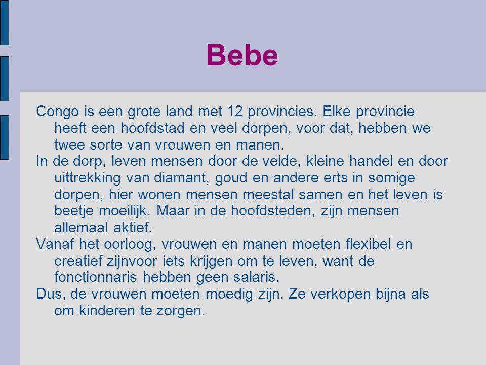Bebe Congo is een grote land met 12 provincies. Elke provincie heeft een hoofdstad en veel dorpen, voor dat, hebben we twee sorte van vrouwen en manen