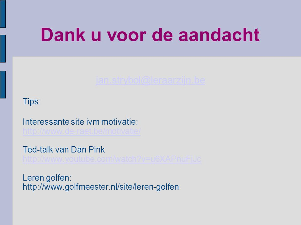 Dank u voor de aandacht jan.strybol@leraarzijn.be Tips: Interessante site ivm motivatie: http://www.de-raet.be/motivatie/ Ted-talk van Dan Pink http:/