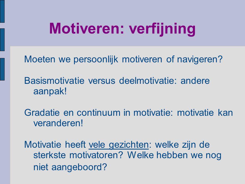 Motiveren: verfijning Moeten we persoonlijk motiveren of navigeren? Basismotivatie versus deelmotivatie: andere aanpak! Gradatie en continuum in motiv