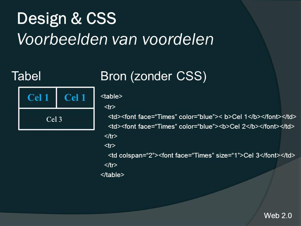 Design & CSS Voorbeelden van voordelen TabelBron (zonder CSS) Cel 1 Cel 2 Cel 3 Web 2.0 Cel 1 Cel 3