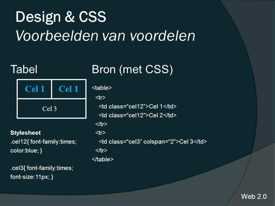 Design & CSS Voorbeelden van voordelen TabelBron (met CSS) Cel 1 Cel 2 Stylesheet.cel12{ font-family:times; Cel 3 color:blue; }.cel3{ font-family:times; font-size:11px; } Web 2.0 Cel 1 Cel 3