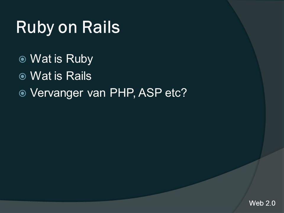 Ruby on Rails  Wat is Ruby  Wat is Rails  Vervanger van PHP, ASP etc Web 2.0