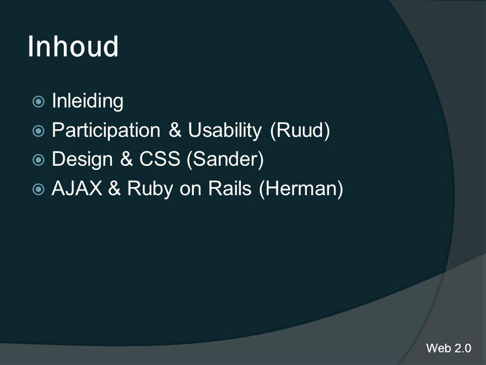 Inhoud  Inleiding  Participation & Usability (Ruud)  Design & CSS (Sander)  AJAX & Ruby on Rails (Herman) Web 2.0