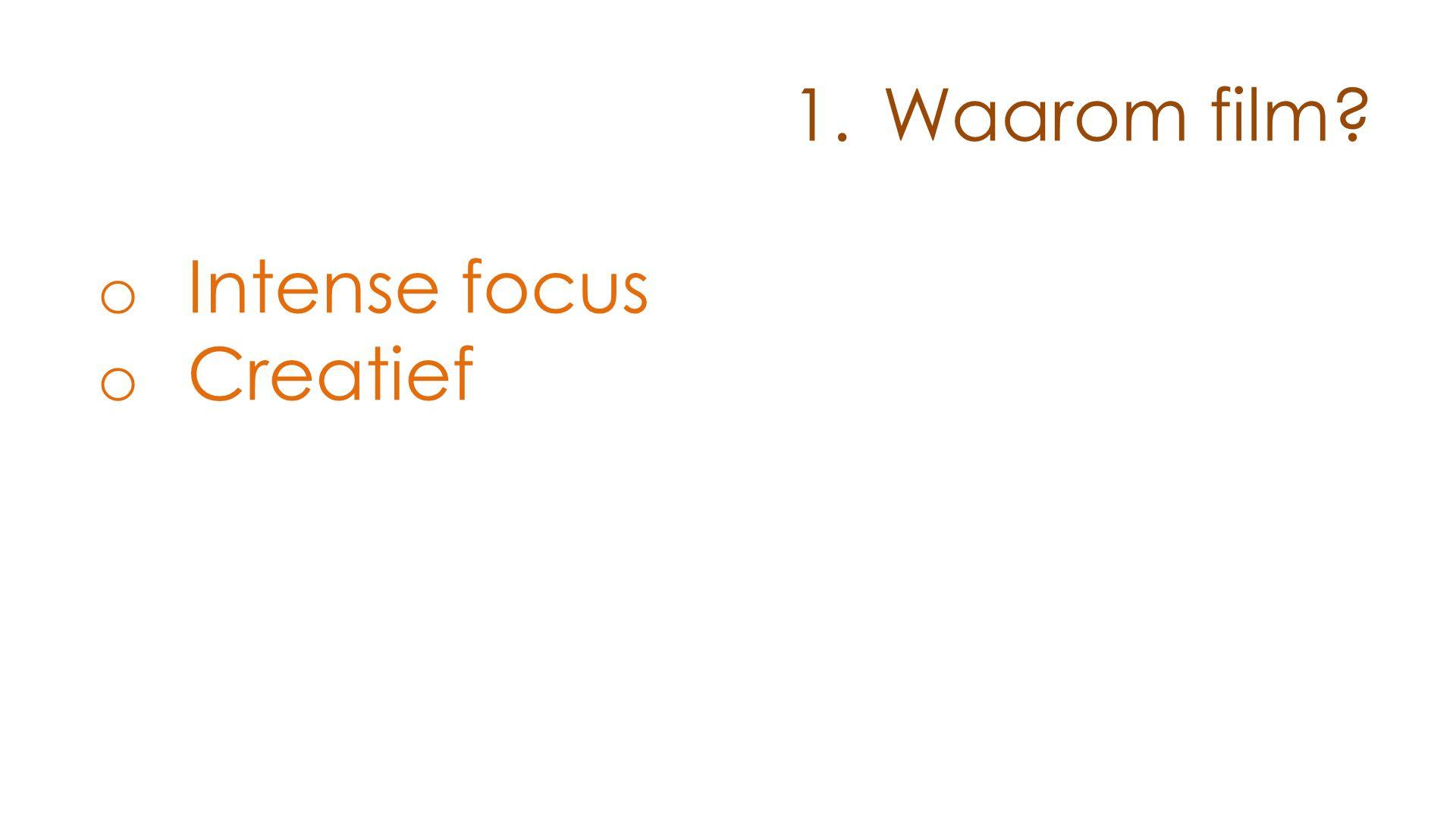 1.Waarom film? o Intense focus o Creatief