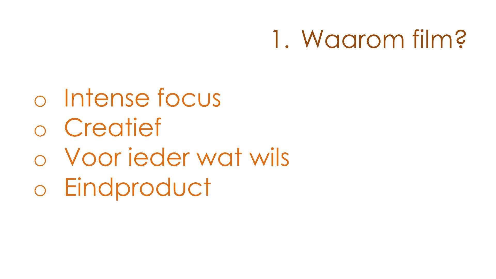 1.Waarom film? o Intense focus o Creatief o Voor ieder wat wils o Eindproduct o Bij de tijd