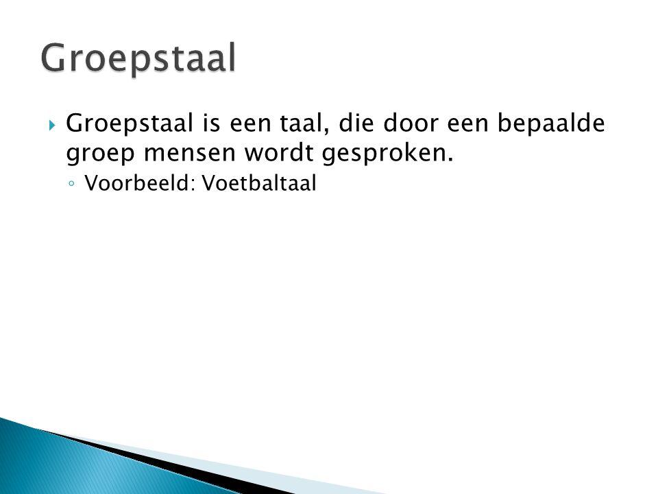  Groepstaal is een taal, die door een bepaalde groep mensen wordt gesproken. ◦ Voorbeeld: Voetbaltaal