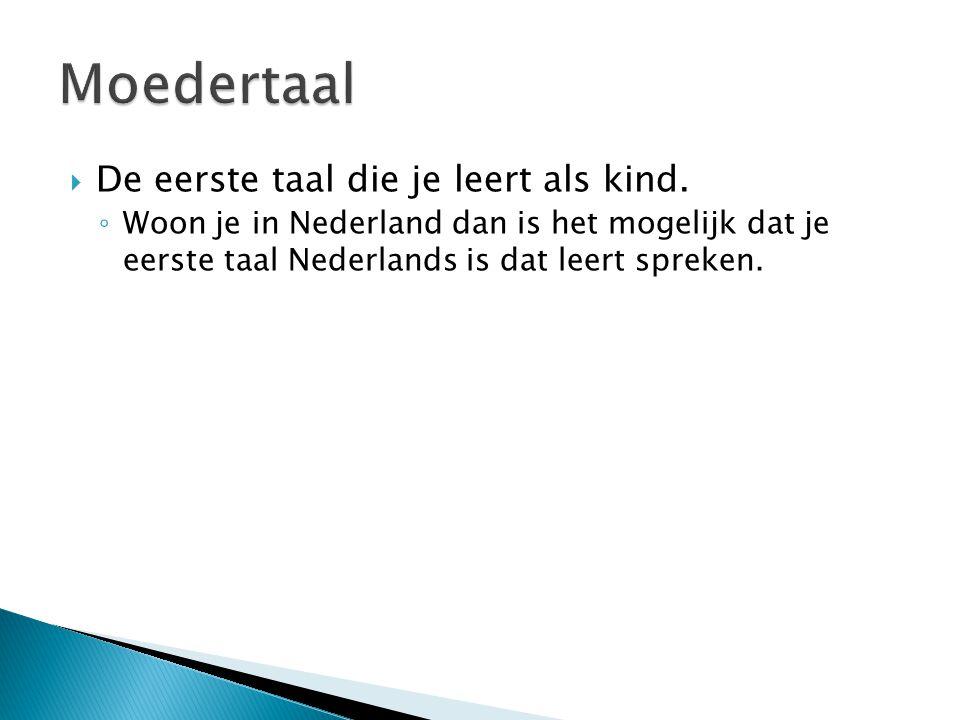  De eerste taal die je leert als kind. ◦ Woon je in Nederland dan is het mogelijk dat je eerste taal Nederlands is dat leert spreken.