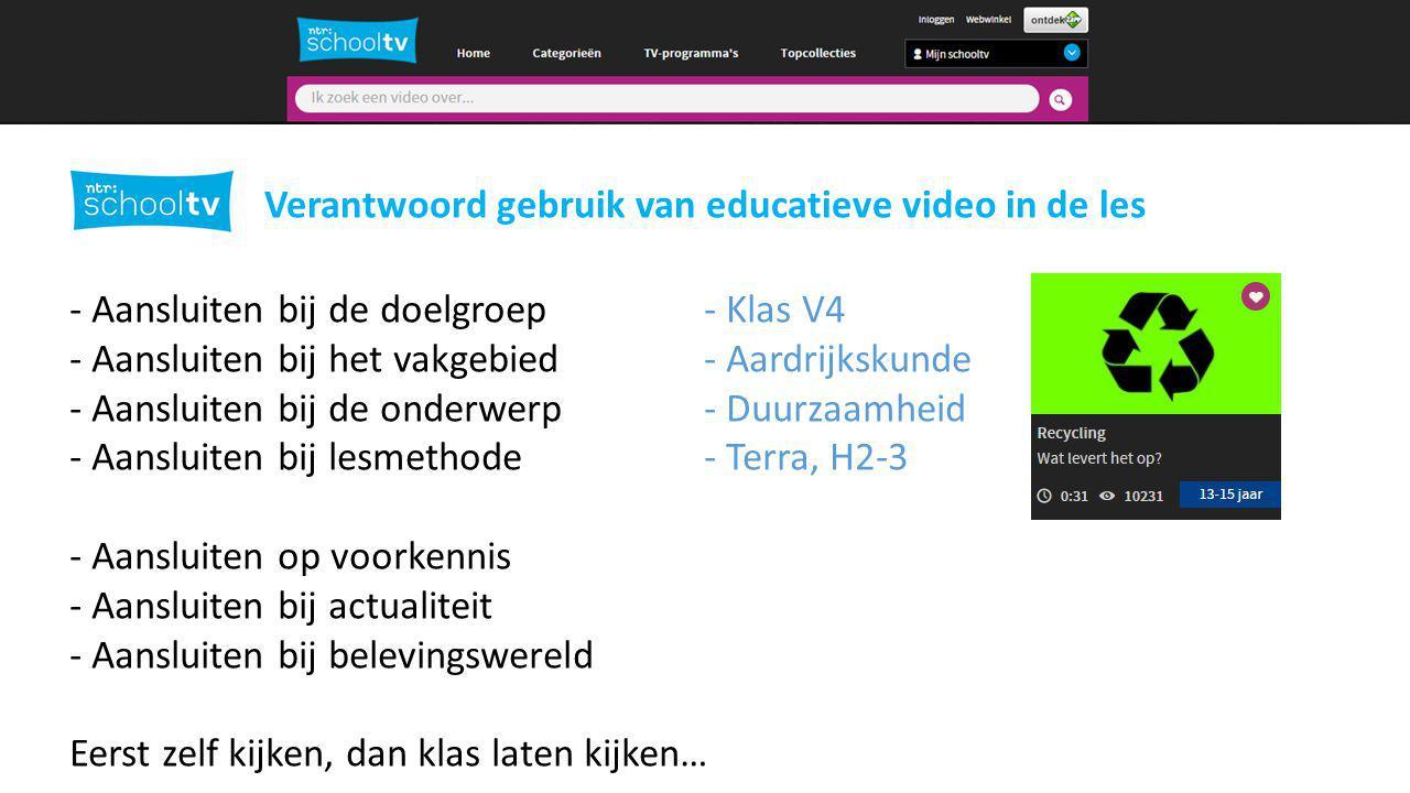 Verantwoord gebruik van educatieve video in de les - Aansluiten bij de doelgroep - Klas V4 - Aansluiten bij het vakgebied- Aardrijkskunde - Aansluiten bij de onderwerp- Duurzaamheid - Aansluiten bij lesmethode- Terra, H2-3 - Aansluiten op voorkennis - Aansluiten bij actualiteit - Aansluiten bij belevingswereld Eerst zelf kijken, dan klas laten kijken…