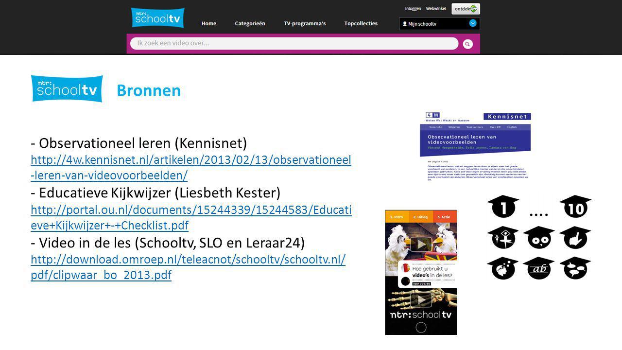 Bronnen - Observationeel leren (Kennisnet) http://4w.kennisnet.nl/artikelen/2013/02/13/observationeel -leren-van-videovoorbeelden/ - Educatieve Kijkwijzer (Liesbeth Kester) http://portal.ou.nl/documents/15244339/15244583/Educati eve+Kijkwijzer+-+Checklist.pdf - Video in de les (Schooltv, SLO en Leraar24) http://download.omroep.nl/teleacnot/schooltv/schooltv.nl/ pdf/clipwaar_bo_2013.pdf