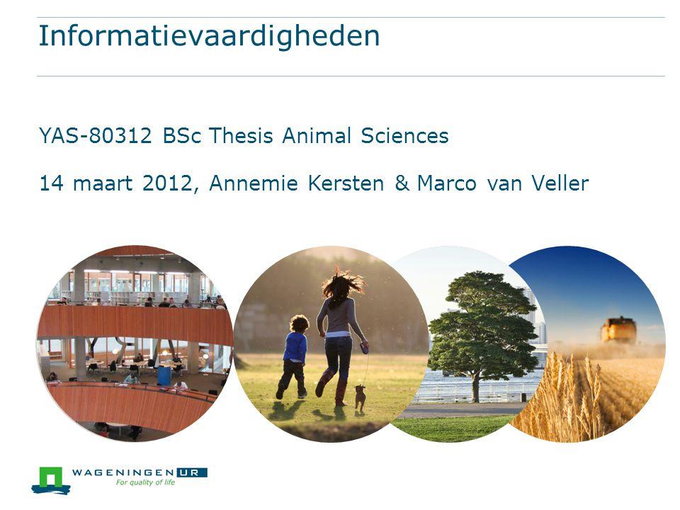 Informatievaardigheden YAS-80312 BSc Thesis Animal Sciences 14 maart 2012, Annemie Kersten & Marco van Veller