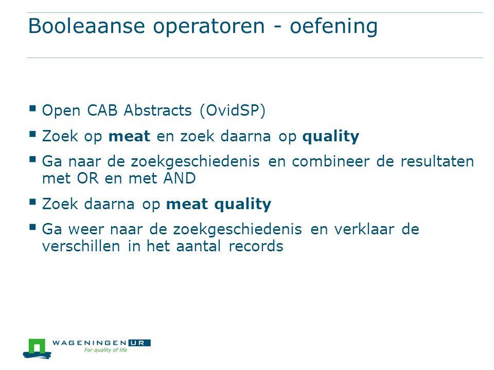 Booleaanse operatoren - oefening  Open CAB Abstracts (OvidSP)  Zoek op meat en zoek daarna op quality  Ga naar de zoekgeschiedenis en combineer de resultaten met OR en met AND  Zoek daarna op meat quality  Ga weer naar de zoekgeschiedenis en verklaar de verschillen in het aantal records