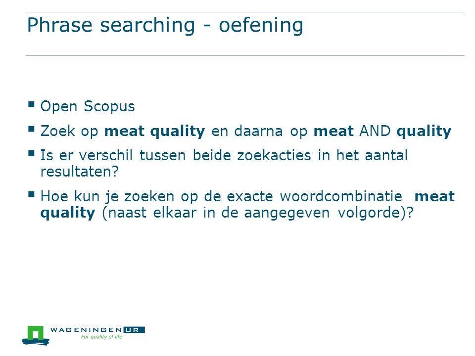 Phrase searching - oefening  Open Scopus  Zoek op meat quality en daarna op meat AND quality  Is er verschil tussen beide zoekacties in het aantal resultaten.