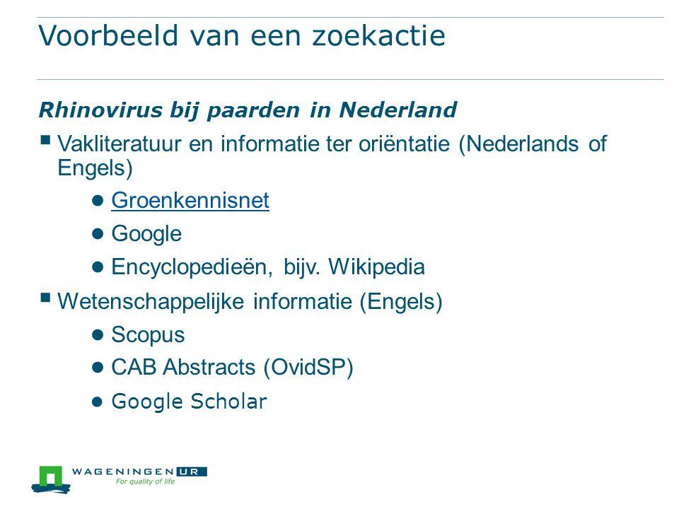 Voorbeeld van een zoekactie Rhinovirus bij paarden in Nederland  Vakliteratuur en informatie ter oriëntatie (Nederlands of Engels) ● Groenkennisnet Groenkennisnet ● Google ● Encyclopedieën, bijv.