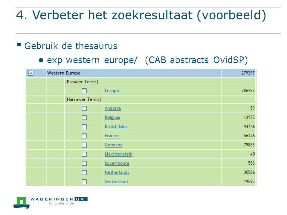 4. Verbeter het zoekresultaat (voorbeeld)  Gebruik de thesaurus ● exp western europe/ (CAB abstracts OvidSP)