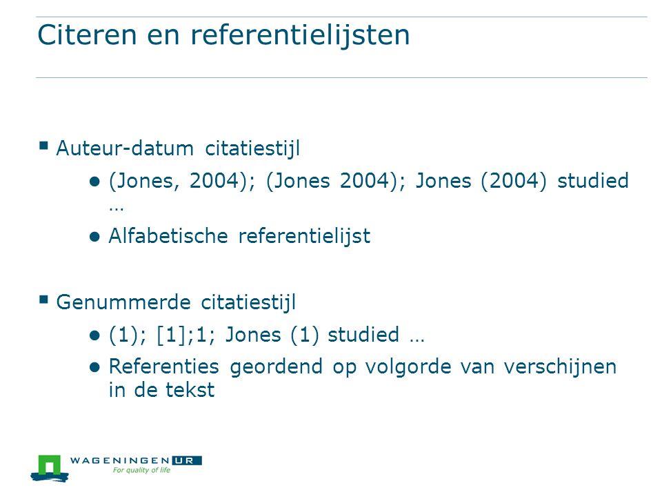 Citeren en referentielijsten  Auteur-datum citatiestijl ● (Jones, 2004); (Jones 2004); Jones (2004) studied … ● Alfabetische referentielijst  Genummerde citatiestijl ● (1); [1];1; Jones (1) studied … ● Referenties geordend op volgorde van verschijnen in de tekst