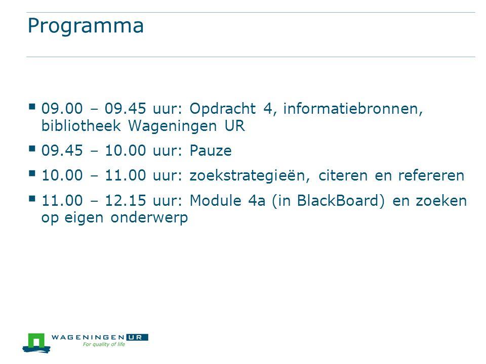 Programma  09.00 – 09.45 uur: Opdracht 4, informatiebronnen, bibliotheek Wageningen UR  09.45 – 10.00 uur: Pauze  10.00 – 11.00 uur: zoekstrategieën, citeren en refereren  11.00 – 12.15 uur: Module 4a (in BlackBoard) en zoeken op eigen onderwerp
