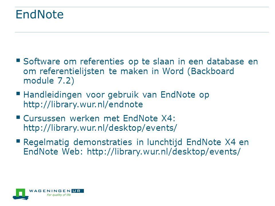 EndNote  Software om referenties op te slaan in een database en om referentielijsten te maken in Word (Backboard module 7.2)  Handleidingen voor gebruik van EndNote op http://library.wur.nl/endnote  Cursussen werken met EndNote X4: http://library.wur.nl/desktop/events/  Regelmatig demonstraties in lunchtijd EndNote X4 en EndNote Web: http://library.wur.nl/desktop/events/