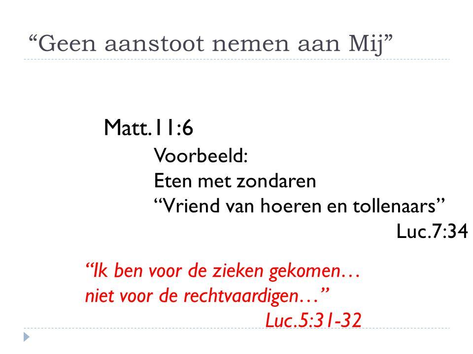 Geen aanstoot nemen aan Mij Matt.11:6 Voorbeeld: Eten met zondaren Vriend van hoeren en tollenaars Luc.7:34 Ik ben voor de zieken gekomen… niet voor de rechtvaardigen… Luc.5:31-32