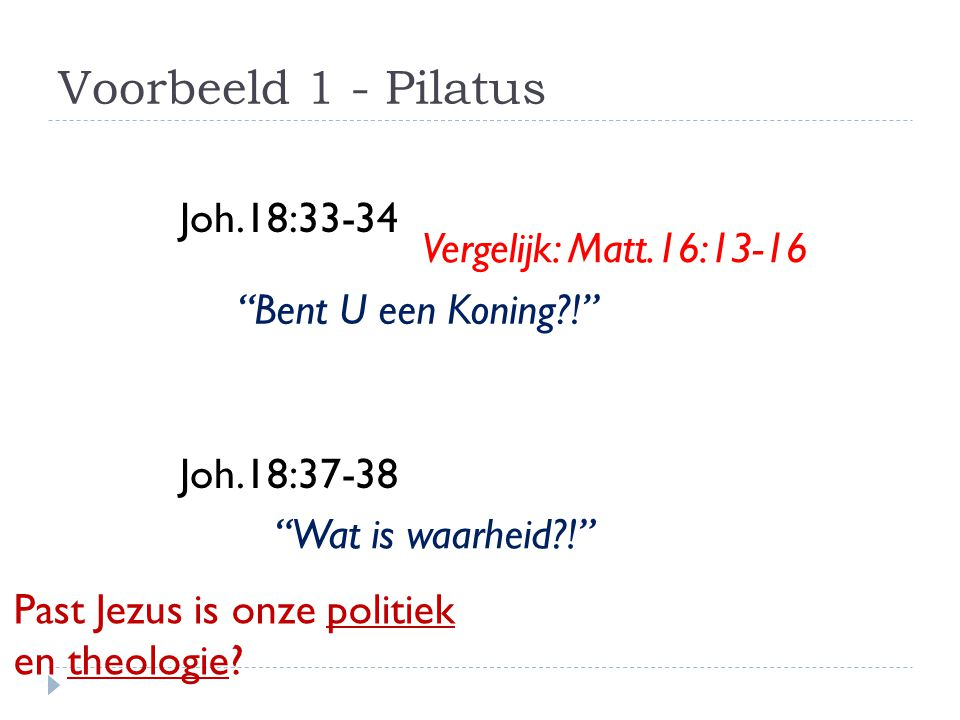 Voorbeeld 1 - Pilatus Joh.18:33-34 Joh.18:37-38 Vergelijk: Matt.16:13-16 Bent U een Koning ! Wat is waarheid ! Past Jezus is onze politiek en theologie