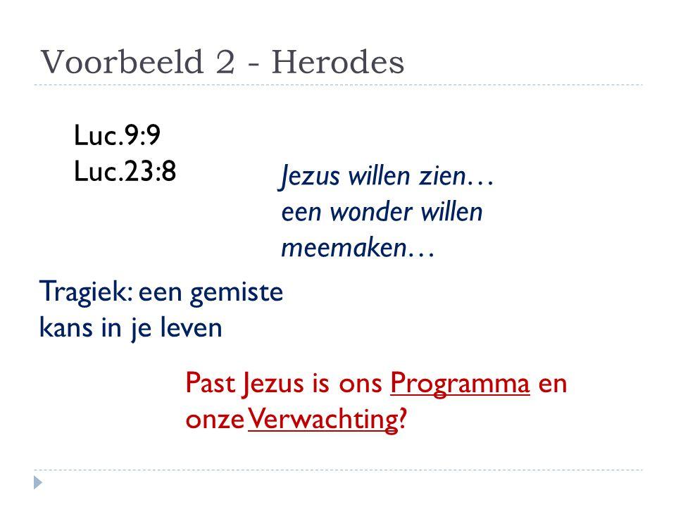 Voorbeeld 2 - Herodes Luc.9:9 Luc.23:8 Jezus willen zien… een wonder willen meemaken… Past Jezus is ons Programma en onze Verwachting? Tragiek: een ge