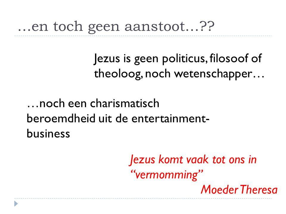 …en toch geen aanstoot…?? Jezus is geen politicus, filosoof of theoloog, noch wetenschapper… …noch een charismatisch beroemdheid uit de entertainment-