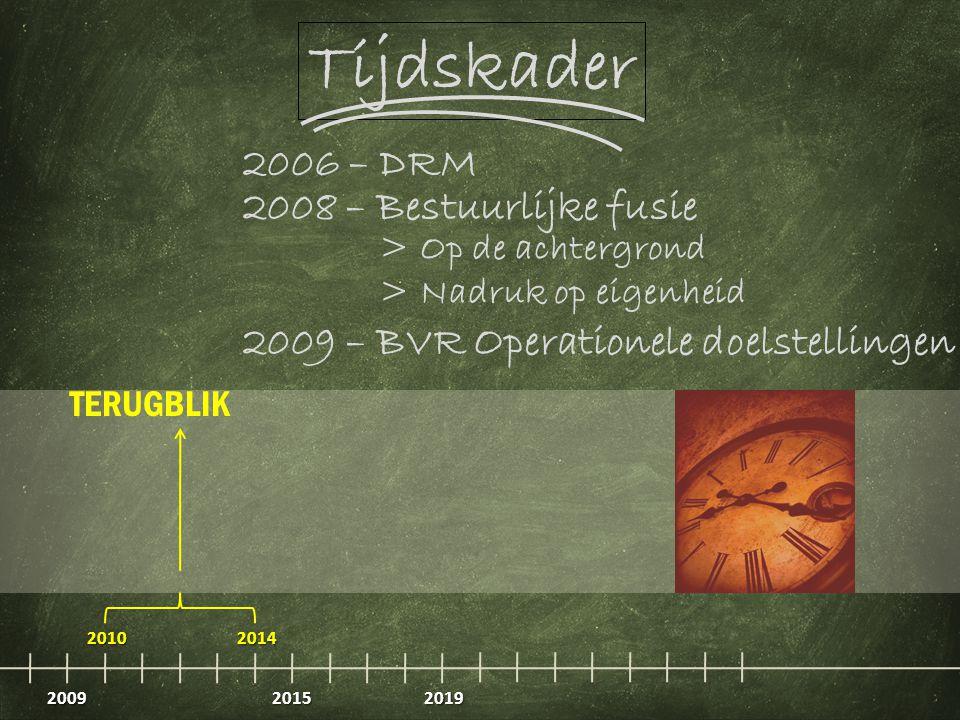 2009 20102014 20152019 TERUGBLIK 2006 – DRM 2009 – BVR Operationele doelstellingen 2008 – Bestuurlijke fusie > Op de achtergrond > Nadruk op eigenheid Tijdskader