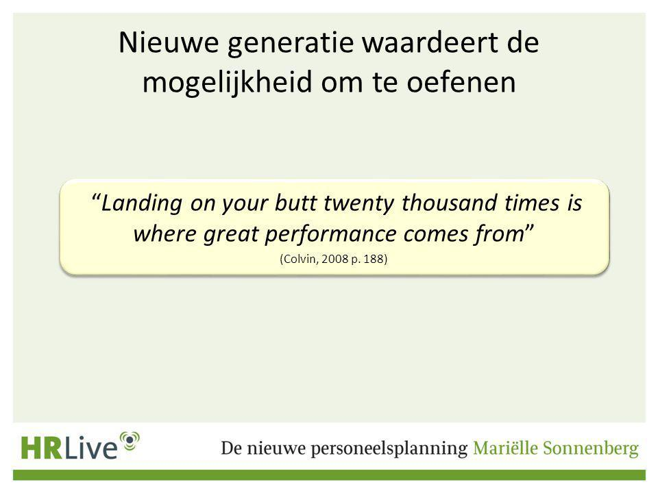 Nieuwe generatie waardeert de mogelijkheid om te oefenen Landing on your butt twenty thousand times is where great performance comes from (Colvin, 2008 p.