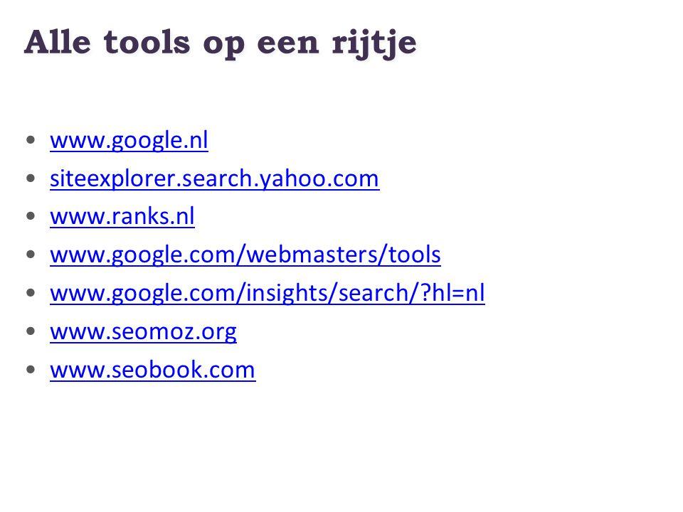 Alle tools op een rijtje www.google.nl siteexplorer.search.yahoo.com www.ranks.nl www.google.com/webmasters/tools www.google.com/insights/search/ hl=nl www.seomoz.org www.seobook.com