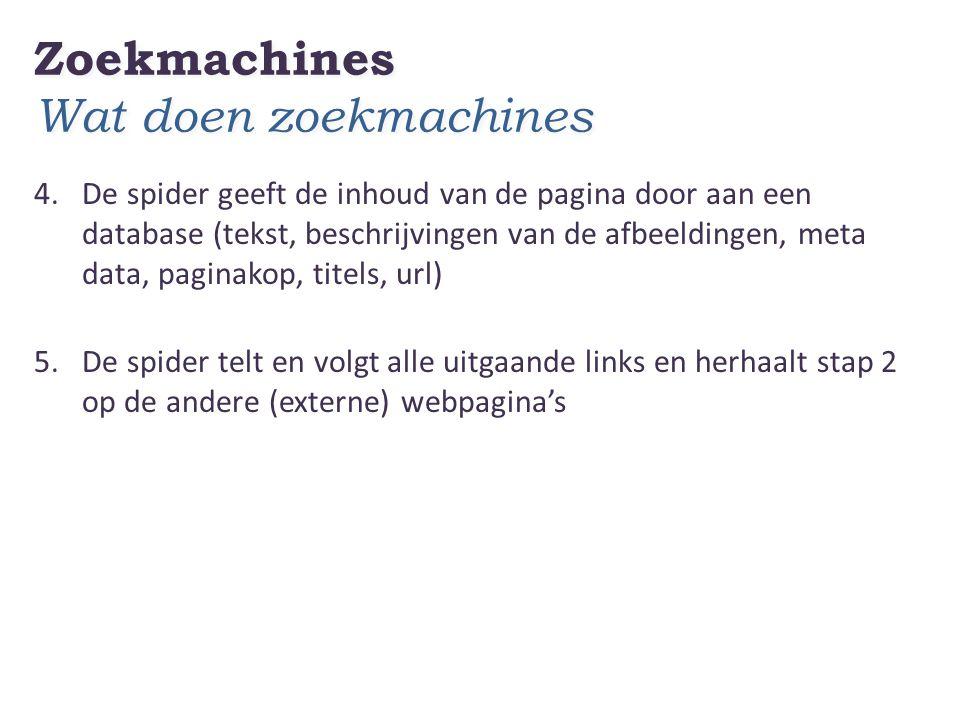 Zoekmachines Wat doen zoekmachines 4.De spider geeft de inhoud van de pagina door aan een database (tekst, beschrijvingen van de afbeeldingen, meta data, paginakop, titels, url) 5.De spider telt en volgt alle uitgaande links en herhaalt stap 2 op de andere (externe) webpagina's