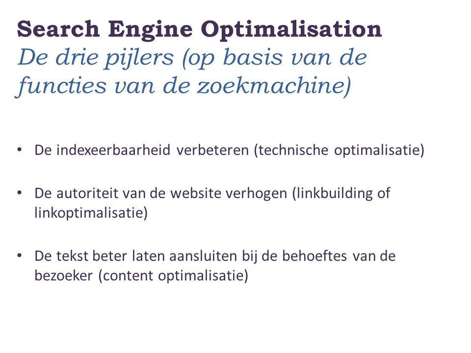 Search Engine Optimalisation De drie pijlers (op basis van de functies van de zoekmachine) De indexeerbaarheid verbeteren (technische optimalisatie) De autoriteit van de website verhogen (linkbuilding of linkoptimalisatie) De tekst beter laten aansluiten bij de behoeftes van de bezoeker (content optimalisatie)