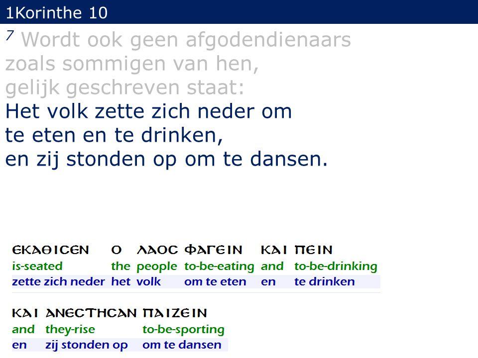 1Korinthe 10 7 Wordt ook geen afgodendienaars zoals sommigen van hen, gelijk geschreven staat: Het volk zette zich neder om te eten en te drinken, en