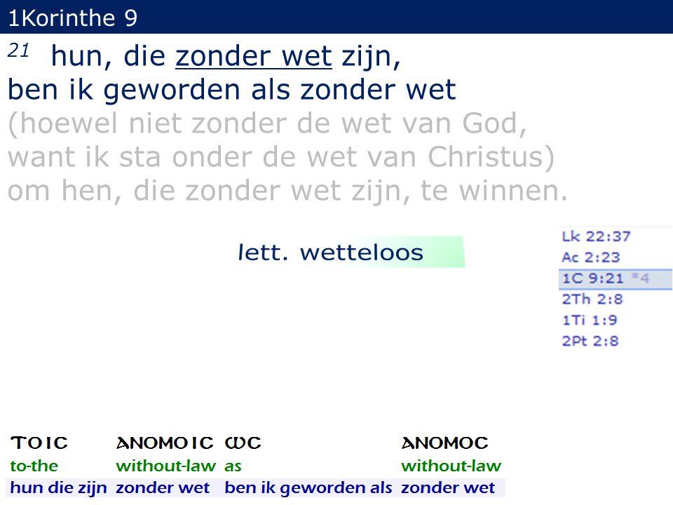 1Korinthe 9 21 hun, die zonder wet zijn, ben ik geworden als zonder wet (hoewel niet zonder de wet van God, want ik sta onder de wet van Christus) om