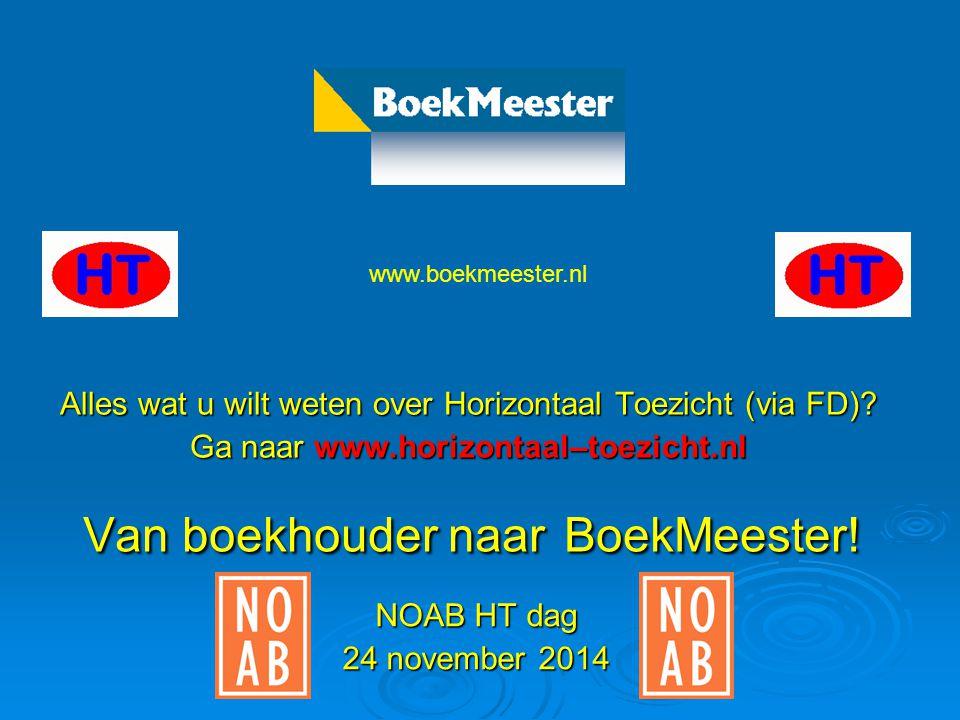 Van boekhouder naar naar BoekMeester! NOAB HT dag 24 november 2014 www.boekmeester.nl Alles wat u wilt weten over Horizontaal Toezicht (via FD)? Ga na