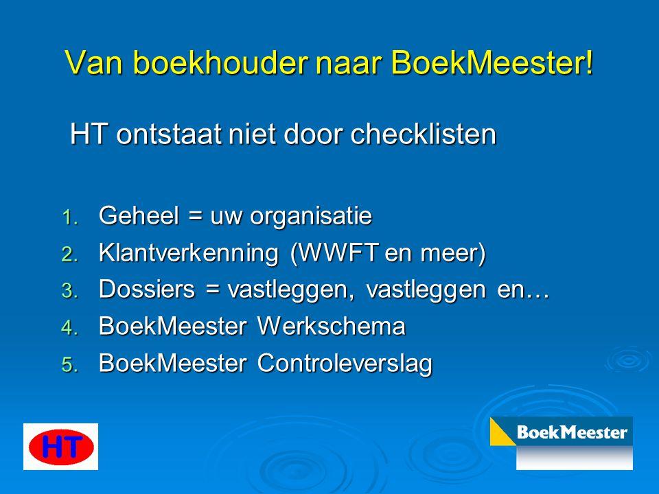 Van boekhouder naar BoekMeester! HT ontstaat niet door checklisten HT ontstaat niet door checklisten 1. Geheel = uw organisatie 2. Klantverkenning (WW