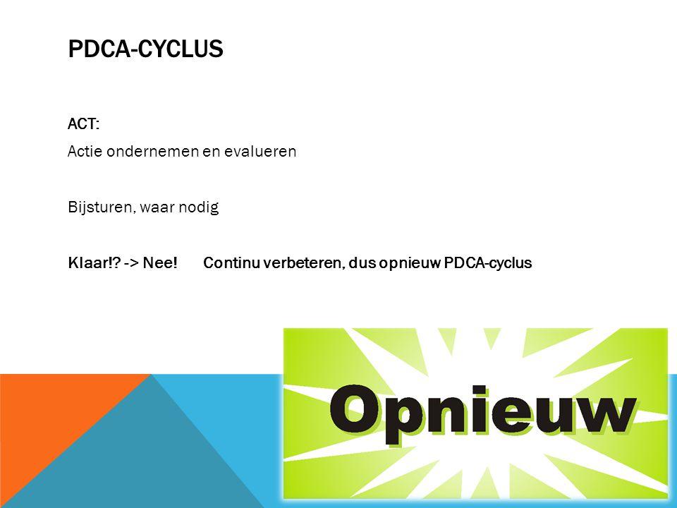 PDCA-CYCLUS ACT: Actie ondernemen en evalueren Bijsturen, waar nodig Klaar!? -> Nee! Continu verbeteren, dus opnieuw PDCA-cyclus