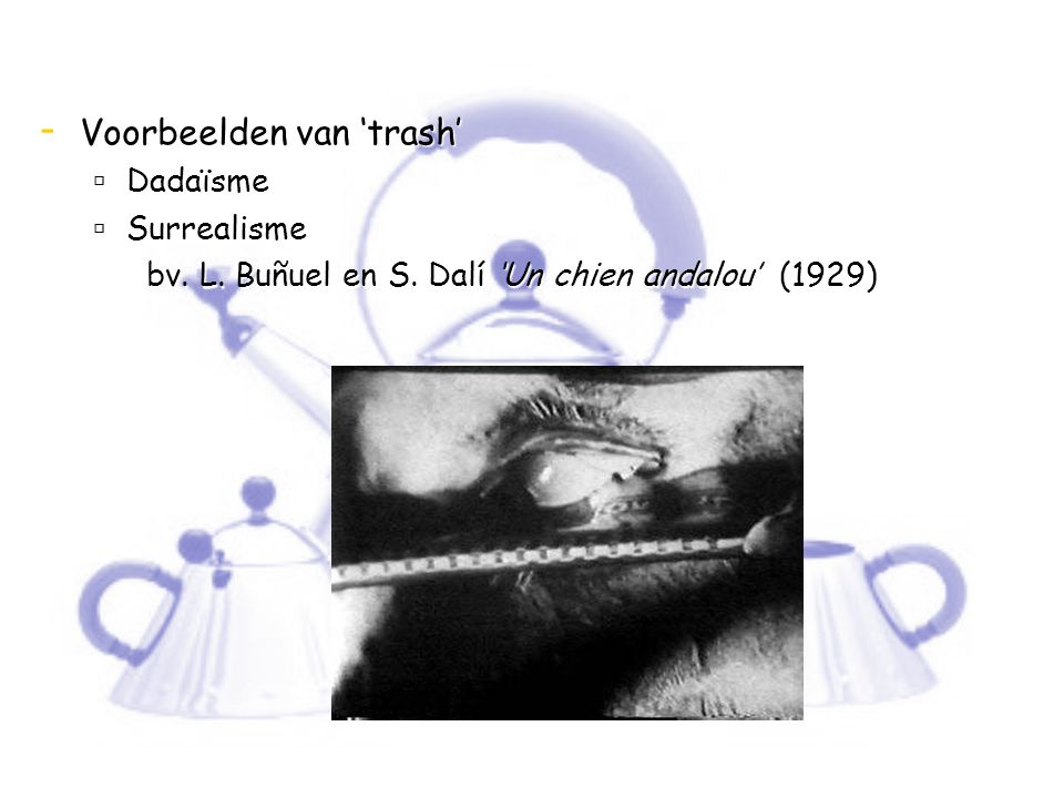 - Voorbeelden van 'trash'  Dadaïsme  Surrealisme bv. L. Buñuel en S. Dalí 'Un chien andalou' (1929)