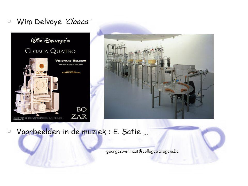  Wim Delvoye 'Cloaca '  Voorbeelden in de muziek : E. Satie … georges.vermaut@collegewaregem.be