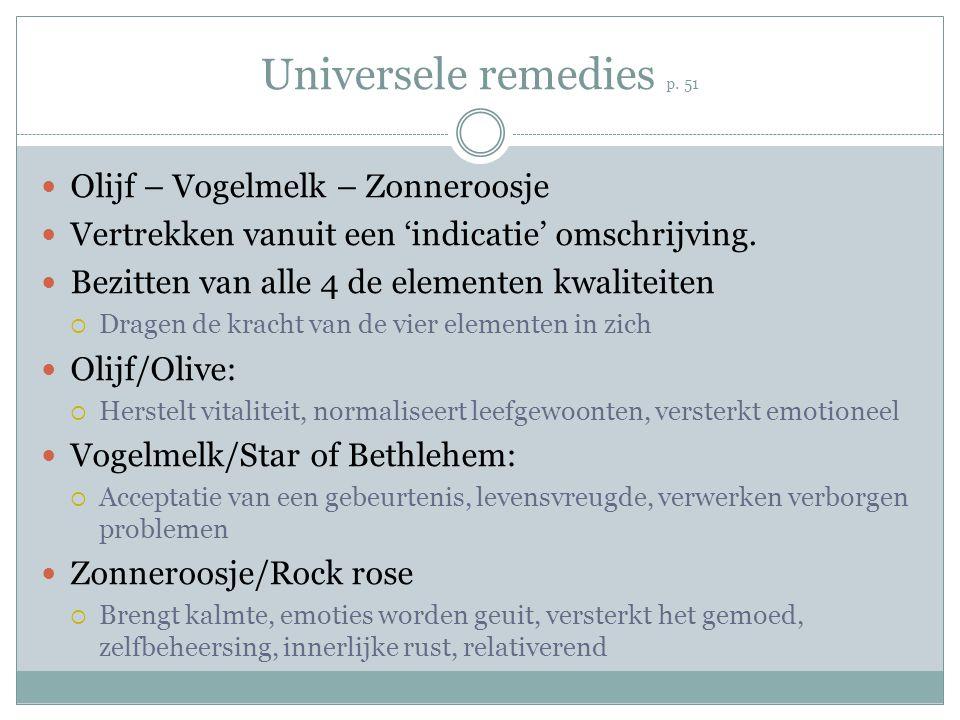 Universele remedies p. 51 Olijf – Vogelmelk – Zonneroosje Vertrekken vanuit een 'indicatie' omschrijving. Bezitten van alle 4 de elementen kwaliteiten