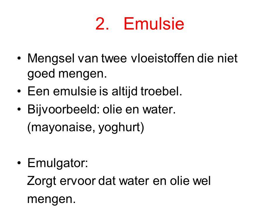 2.Emulsie Mengsel van twee vloeistoffen die niet goed mengen.
