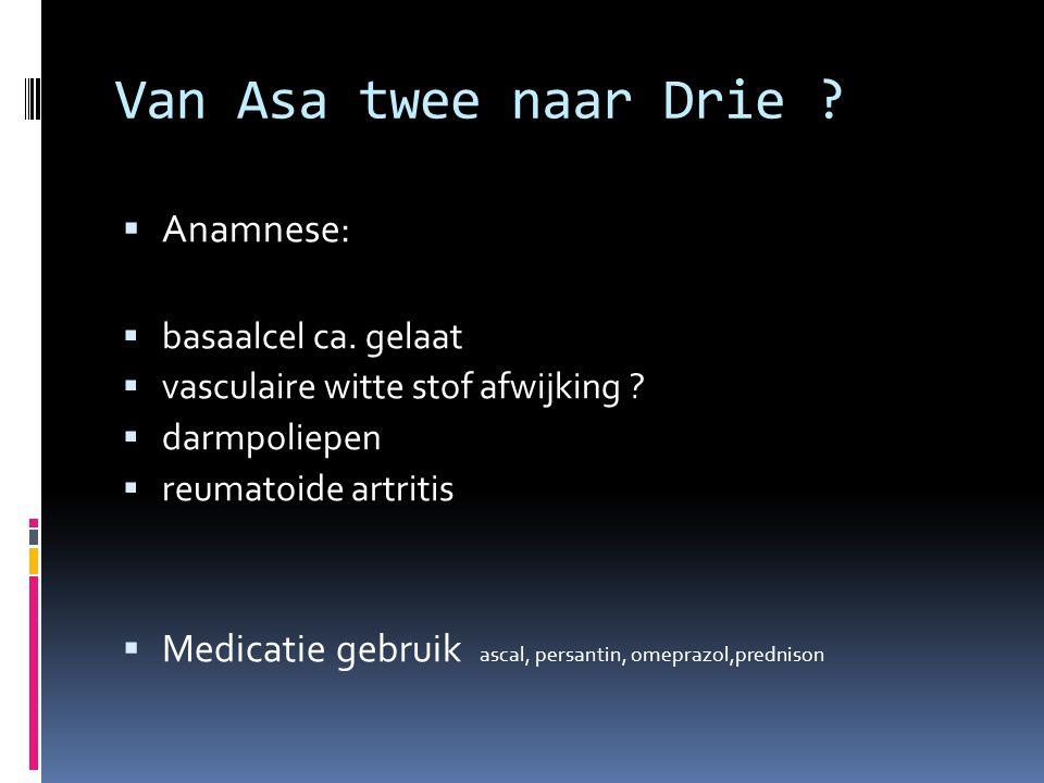Van Asa twee naar Drie ?  Anamnese:  basaalcel ca. gelaat  vasculaire witte stof afwijking ?  darmpoliepen  reumatoide artritis  Medicatie gebru