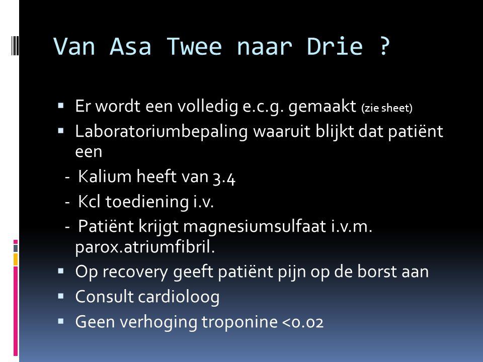 Van Asa Twee naar Drie ?  Er wordt een volledig e.c.g. gemaakt (zie sheet)  Laboratoriumbepaling waaruit blijkt dat patiënt een - Kalium heeft van 3