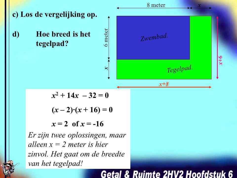 b) De oppervlakte van het tegelpad is 32 m 2. Welke vergelijking volgt hieruit? 8 meterx 6 meter x Zwembad. Tegelpad. Opp. Tegelpad = x2 x2 + 14x 32 =