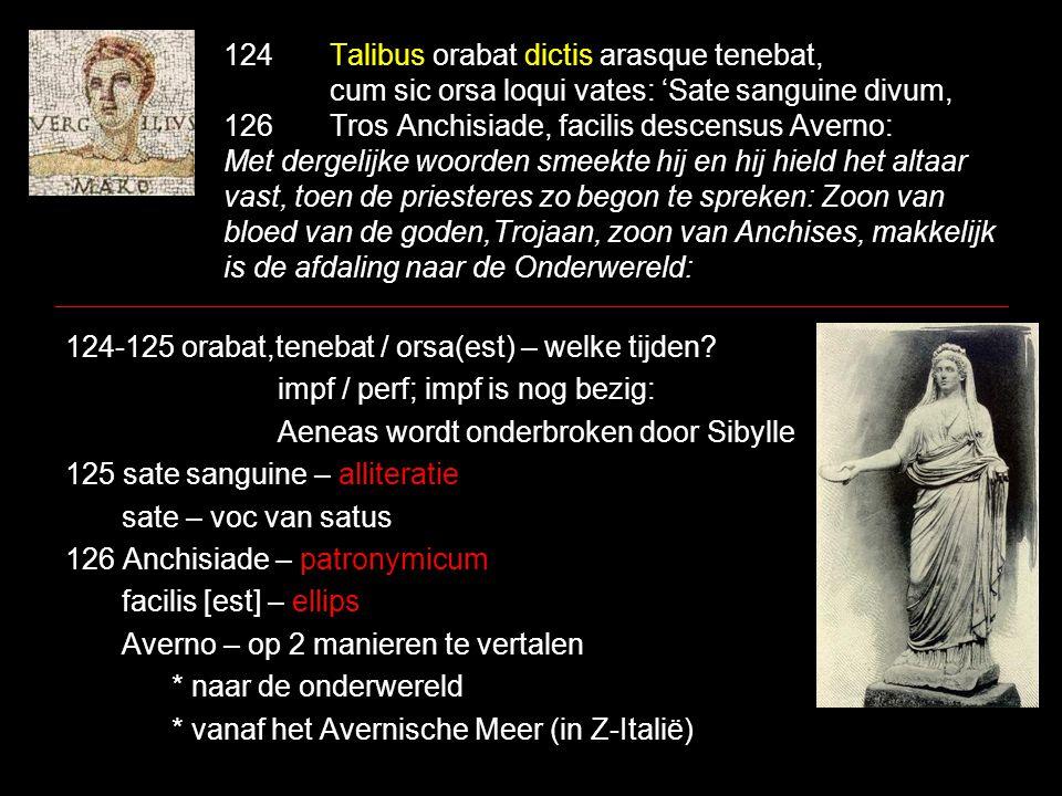 124Talibus orabat dictis arasque tenebat, cum sic orsa loqui vates: 'Sate sanguine divum, 126Tros Anchisiade, facilis descensus Averno: Met dergelijke woorden smeekte hij en hij hield het altaar vast, toen de priesteres zo begon te spreken: Zoon van bloed van de goden,Trojaan, zoon van Anchises, makkelijk is de afdaling naar de Onderwereld: 124-125 orabat,tenebat / orsa(est) – welke tijden.