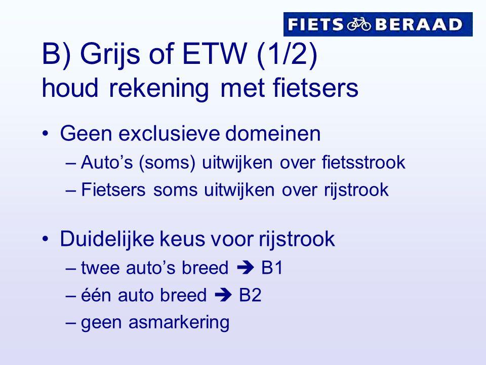 B) Grijs of ETW (1/2) houd rekening met fietsers Geen exclusieve domeinen –Auto's (soms) uitwijken over fietsstrook –Fietsers soms uitwijken over rijs